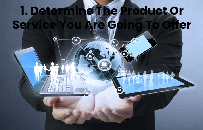 1. Determine The Product Or Service You Are Going To Offer