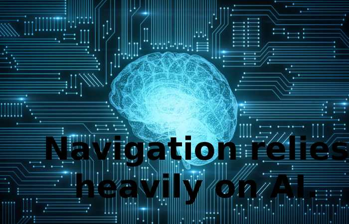 Navigation relies heavily on AI.