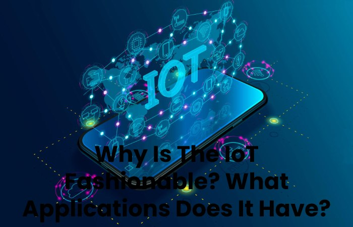 Why Is The IoT Fashionable_What Applications Does It Have_