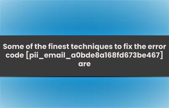 Some of the finest techniques to fix the error code [pii_email_a0bde8a168fd673be467] are