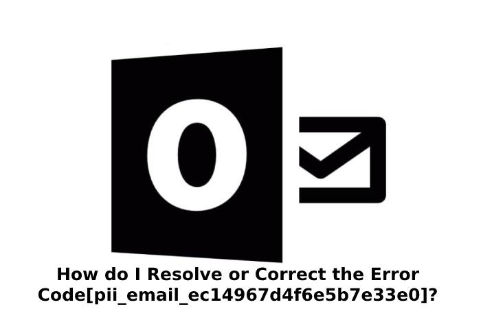 How do I Resolve or Correct the Error Code[pii_email_ec14967d4f6e5b7e33e0]?